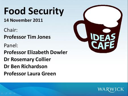 Food Security 14 November 2011 Chair: Professor Tim Jones Panel: Professor Elizabeth Dowler Dr Rosemary Collier Dr Ben Richardson Professor Laura Green.