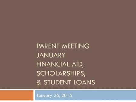 PARENT MEETING JANUARY FINANCIAL AID, SCHOLARSHIPS, & STUDENT LOANS January 26, 2015.