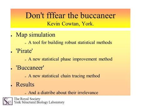 Don't fffear the buccaneer Kevin Cowtan, York. ● Map simulation ⇨ A tool for building robust statistical methods ● 'Pirate' ⇨ A new statistical phase improvement.