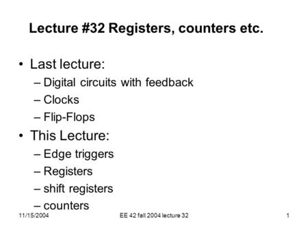 11/15/2004EE 42 fall 2004 lecture 321 Lecture #32 Registers, counters etc. Last lecture: –Digital circuits with feedback –Clocks –Flip-Flops This Lecture: