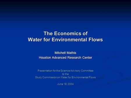 The Economics of Water for Environmental Flows Mitchell Mathis Houston Advanced Research Center Presentation for the Science Advisory Committee to the.