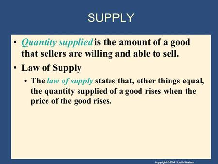 Copyright © 2004 South-Western SUPPLY Quantity supplied is the amount of a good that sellers are willing and able to sell. Law of Supply The law of supply.