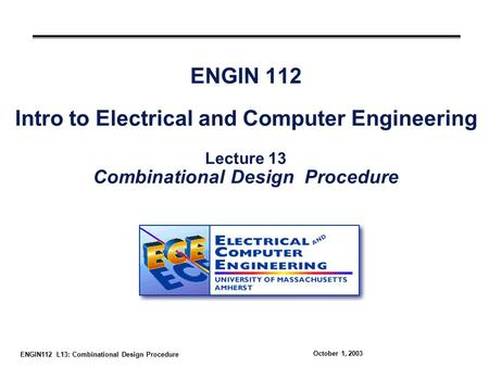 ENGIN112 L13: Combinational Design Procedure October 1, 2003 ENGIN 112 Intro to Electrical and Computer Engineering Lecture 13 Combinational Design Procedure.