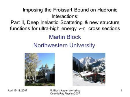 April 15-19, 2007M. Block, Aspen Workshop Cosmic Ray Physics 2007 1 Imposing the Froissart Bound on Hadronic Interactions: Part II, Deep Inelastic Scattering.