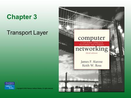 Chapter 3 Transport Layer. Copyright © 2005 Pearson Addison-Wesley. All rights reserved. 3-2.