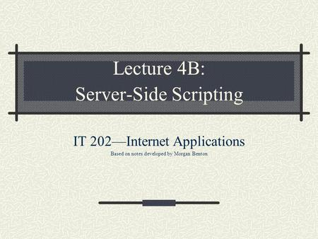 Lecture 4B: Server-Side Scripting IT 202—Internet Applications Based on notes developed by Morgan Benton.