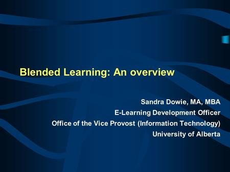 Blended Learning: An overview Sandra Dowie, MA, MBA E-Learning Development Officer Office of the Vice Provost (Information Technology) University of Alberta.
