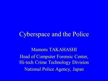 Cyberspace and the Police Mamoru TAKAHASHI Head of Computer Forensic Center, Hi-tech Crime Technology Division National Police Agency, Japan.