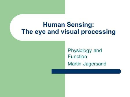Human Sensing: The eye and visual processing Physiology and Function Martin Jagersand.