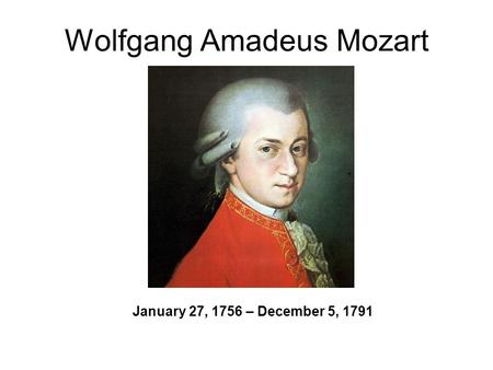 Wolfgang Amadeus Mozart January 27, 1756 – December 5, 1791.