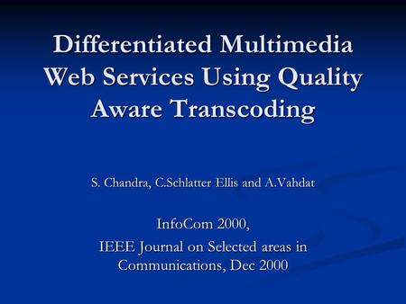 Differentiated Multimedia Web Services Using Quality Aware Transcoding S. Chandra, C.Schlatter Ellis and A.Vahdat InfoCom 2000, IEEE Journal on Selected.