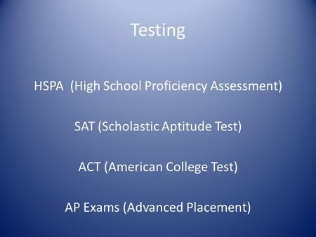 Testing HSPA (High School Proficiency Assessment) SAT (Scholastic Aptitude Test) ACT (American College Test) AP Exams (Advanced Placement)