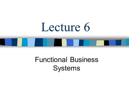 Lecture 6 Functional Business Systems. Objectives Functional Business Systems: –Marketing Systems –Manufacturing Systems –Human Resource Systems –Accounting.