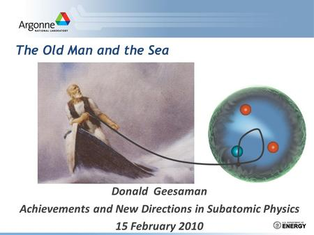 The Old Man and the Sea Donald Geesaman Achievements and New Directions in Subatomic Physics 15 February 2010.