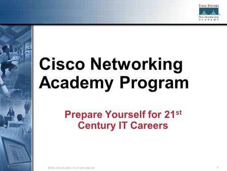 1 © 2002, Cisco Systems, Inc. All rights reserved. Session Number Presentation_ID Cisco Networking Academy Program Prepare Yourself for 21 st Century IT.