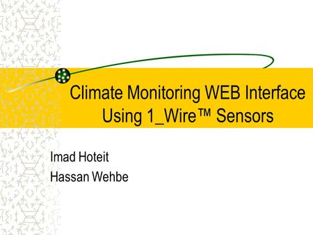 Climate Monitoring WEB Interface Using 1_Wire™ Sensors Imad Hoteit Hassan Wehbe.