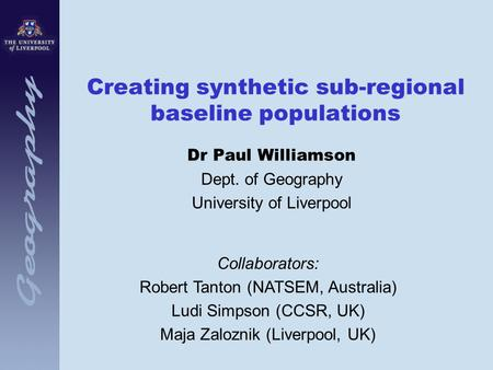 Creating synthetic sub-regional baseline populations Dr Paul Williamson Dept. of Geography University of Liverpool Collaborators: Robert Tanton (NATSEM,