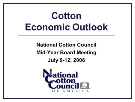 Cotton Economic Outlook National Cotton Council Mid-Year Board Meeting July 9-12, 2006.
