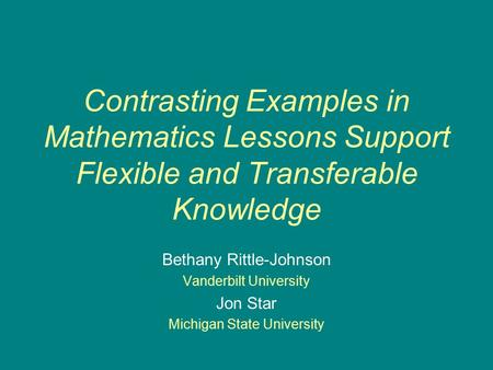 Contrasting Examples in Mathematics Lessons Support Flexible and Transferable Knowledge Bethany Rittle-Johnson Vanderbilt University Jon Star Michigan.