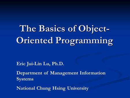 The Basics of <strong>Object</strong>- Oriented Programming Eric Jui-Lin Lu, Ph.D. Department of <strong>Management</strong> Information Systems National Chung Hsing University.