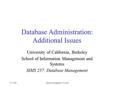 10/7/1999Database Management -- R. Larson Database Administration: Additional Issues University of California, Berkeley School of Information Management.