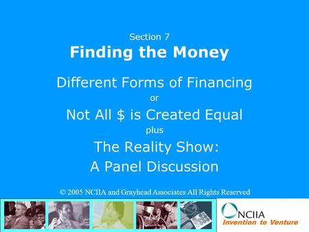 Invention to Venture Section 7 Finding the Money Different Forms of Financing or Not All $ is Created Equal plus The Reality Show: A Panel Discussion ©