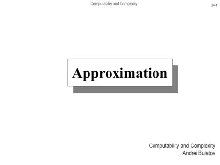 Computability and Complexity 24-1 Computability and Complexity Andrei Bulatov Approximation.