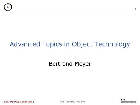 Chair of Software Engineering ATOT - Lecture 11, 7 May 2003 1 Advanced Topics in Object Technology Bertrand Meyer.