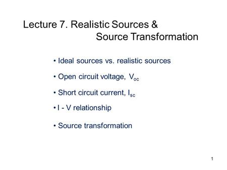 Ideal sources vs. realistic sources Open circuit voltage, V oc Short circuit current, I sc I - V relationship Source transformation Lecture 7. Realistic.