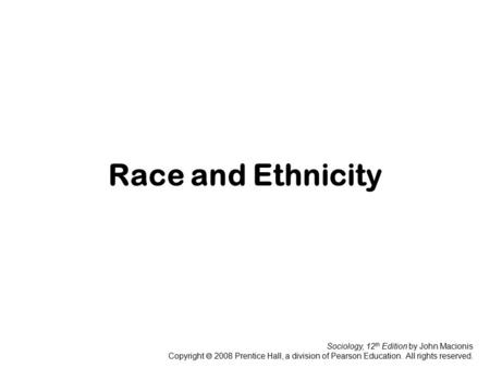 Sociology, 12 th Edition by John Macionis Copyright  2008 Prentice Hall, a division of Pearson Education. All rights reserved. Race and Ethnicity.