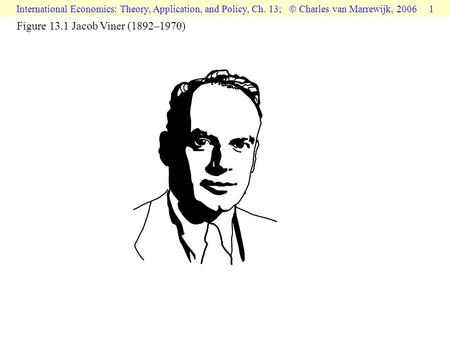 International Economics: Theory, Application, and Policy, Ch. 13;  Charles van Marrewijk, 2006 1 Figure 13.1 Jacob Viner (1892–1970)