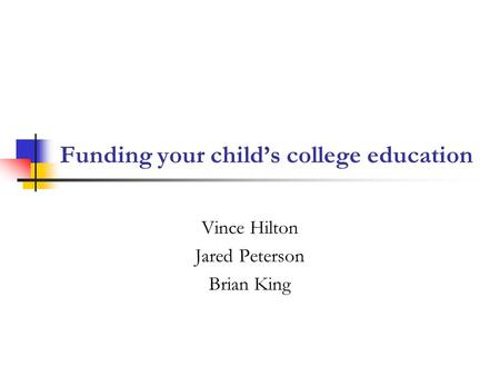 Funding your child's college education Vince Hilton Jared Peterson Brian King.