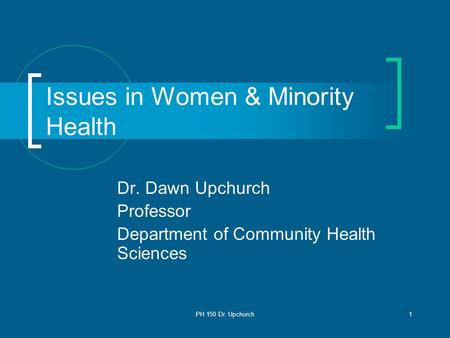 PH 150 Dr. Upchurch1 Issues in Women & Minority Health Dr. Dawn Upchurch Professor Department of Community Health Sciences.