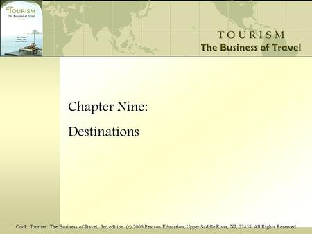 Cook: Tourism: The Business of Travel, 3rd edition (c) 2006 Pearson Education, Upper Saddle River, NJ, 07458. All Rights Reserved Chapter Nine: Destinations.