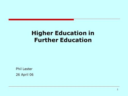 1 Higher Education in Further Education Phil Lester 26 April 06.