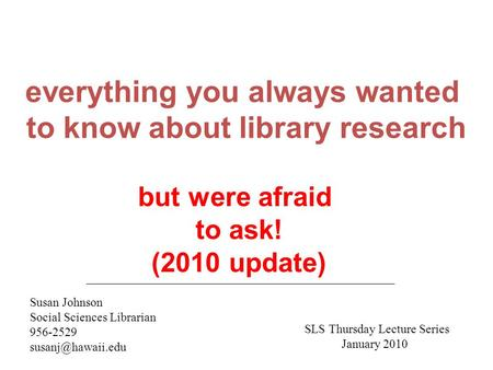 Everything you always wanted to know about library research Susan Johnson Social Sciences Librarian 956-2529 but were afraid to ask!