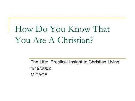 How Do You Know That You Are A Christian? The Life: Practical Insight to Christian Living 4/19/2002 MITACF.
