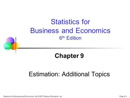 Chap 9-1 Statistics for Business and Economics, 6e © 2007 Pearson Education, Inc. Chapter 9 Estimation: Additional Topics Statistics for Business and Economics.