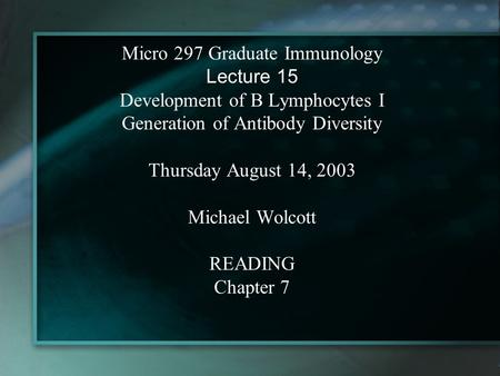 Micro 297 Graduate Immunology Lecture 15 Development of B Lymphocytes I Generation of Antibody Diversity Thursday August 14, 2003 Michael Wolcott READING.