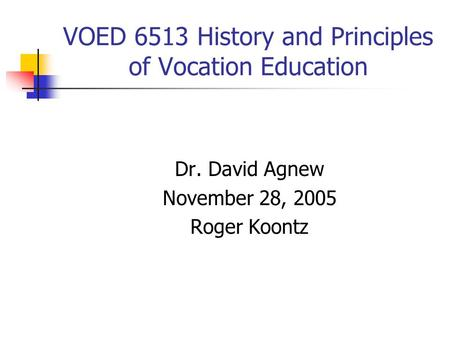 VOED 6513 History and Principles of Vocation Education Dr. David Agnew November 28, 2005 Roger Koontz.