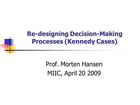 Re-designing Decision-Making Processes (Kennedy Cases) Prof. Morten Hansen MIIC, April 20 2009.