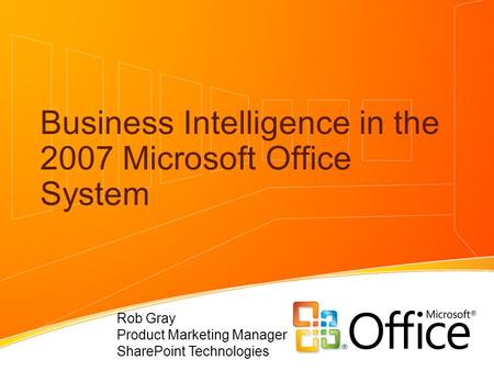 Business Intelligence in the 2007 Microsoft Office System Rob Gray Product Marketing Manager SharePoint Technologies.