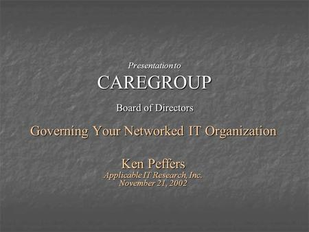 Presentation to CAREGROUP Board of Directors Governing Your Networked IT Organization Ken Peffers Applicable IT Research, Inc. November 21, 2002.