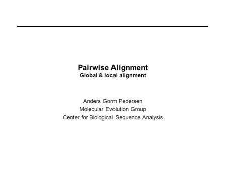 Pairwise Alignment Global & local alignment Anders Gorm Pedersen Molecular Evolution Group Center for Biological Sequence Analysis.