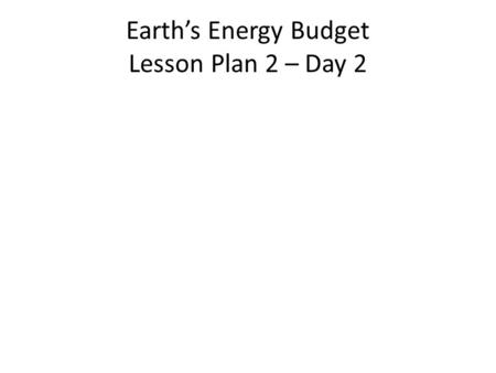 Earth's Energy Budget Lesson Plan 2 – Day 2. Bell Work: We know that if the Sun kept inputting energy and it didn't go anywhere, then we would eventually.