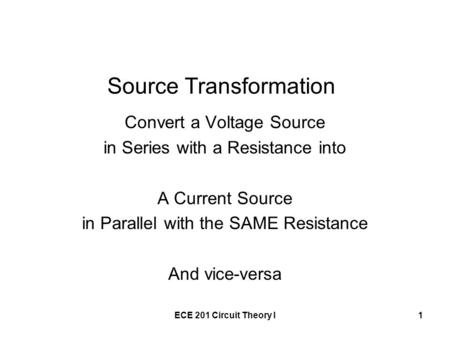ECE 201 Circuit Theory I1 Source Transformation Convert a Voltage Source in Series with a Resistance into A Current Source in Parallel with the SAME Resistance.