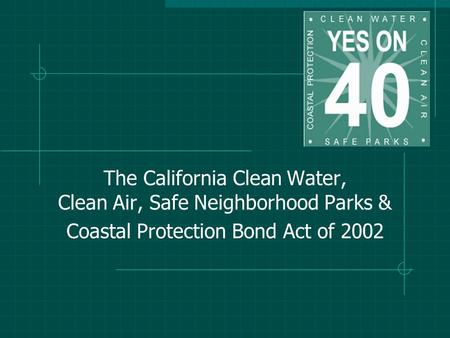 The California Clean Water, Clean Air, Safe Neighborhood Parks & Coastal Protection Bond Act of 2002.