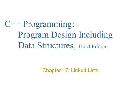 C++ Programming: Program Design Including Data Structures, Third Edition Chapter 17: Linked Lists.