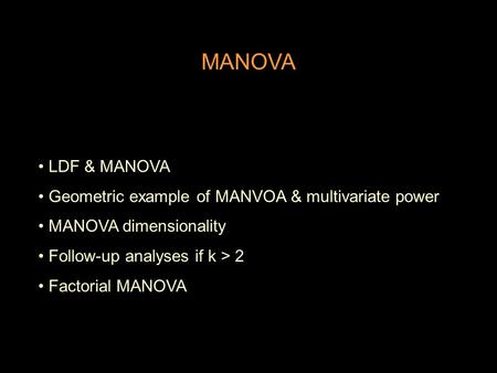 MANOVA LDF & MANOVA Geometric example of MANVOA & multivariate power MANOVA dimensionality Follow-up analyses if k > 2 Factorial MANOVA.
