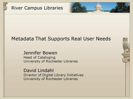 River Campus Libraries Metadata That Supports Real User Needs Jennifer Bowen Head of Cataloging University of Rochester Libraries David Lindahl Director.